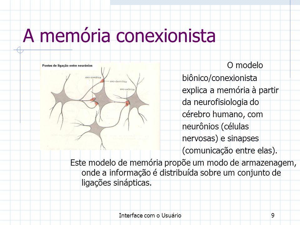 Interface com o Usuário9 A memória conexionista O modelo biônico/conexionista explica a memória à partir da neurofisiologia do cérebro humano, com neu