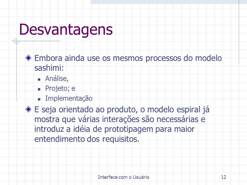 Interface com o Usuário12 Desvantagens Embora ainda use os mesmos processos do modelo sashimi: Análise, Projeto; e Implementação E seja orientado ao p