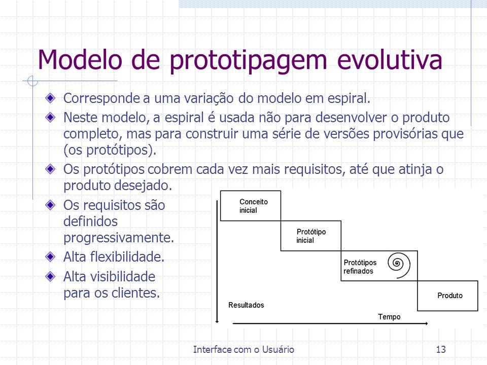 Interface com o Usuário13 Modelo de prototipagem evolutiva Corresponde a uma variação do modelo em espiral. Neste modelo, a espiral é usada não para d