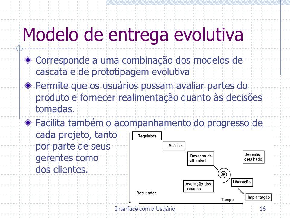 Interface com o Usuário16 Modelo de entrega evolutiva Corresponde a uma combinação dos modelos de cascata e de prototipagem evolutiva Permite que os u