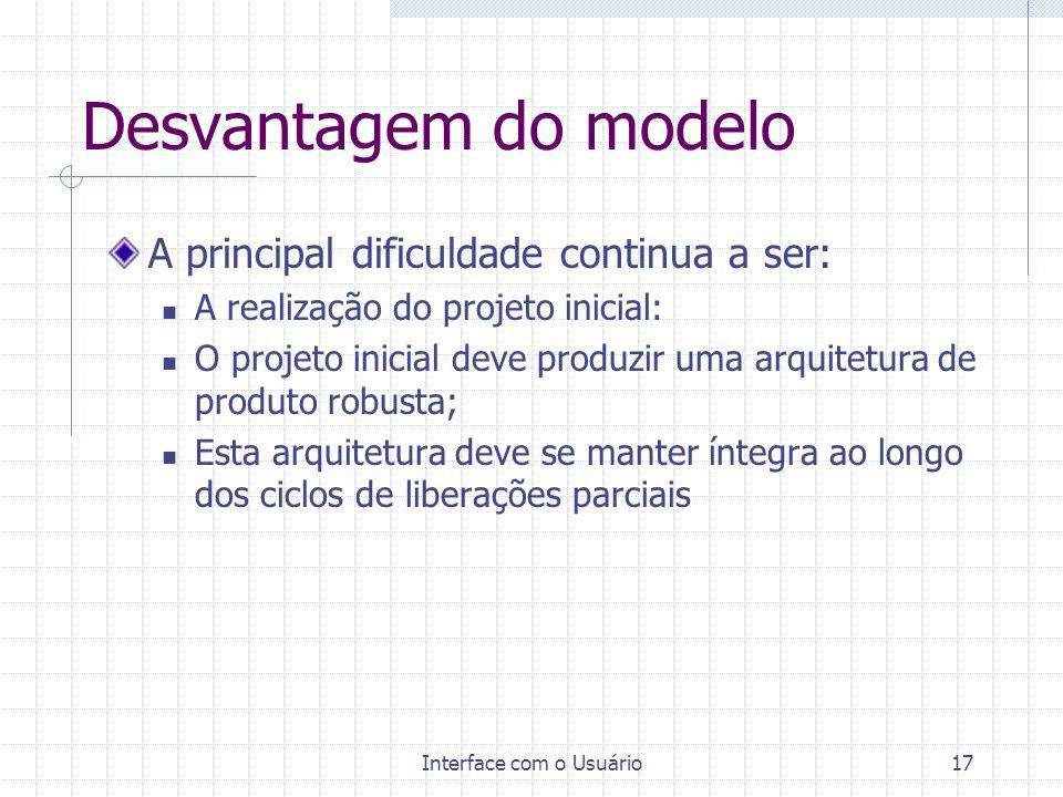 Interface com o Usuário17 Desvantagem do modelo A principal dificuldade continua a ser: A realização do projeto inicial: O projeto inicial deve produz