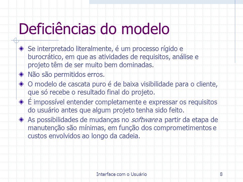 Interface com o Usuário8 Deficiências do modelo Se interpretado literalmente, é um processo rígido e burocrático, em que as atividades de requisitos,
