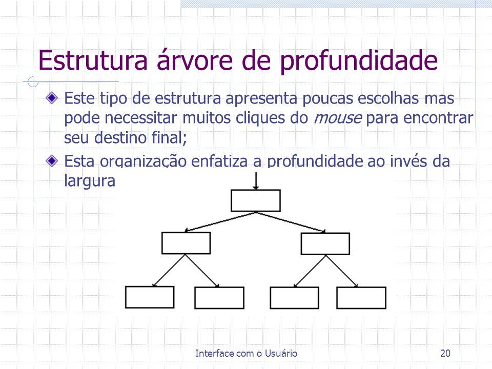Interface com o Usuário20 Estrutura árvore de profundidade Este tipo de estrutura apresenta poucas escolhas mas pode necessitar muitos cliques do mous