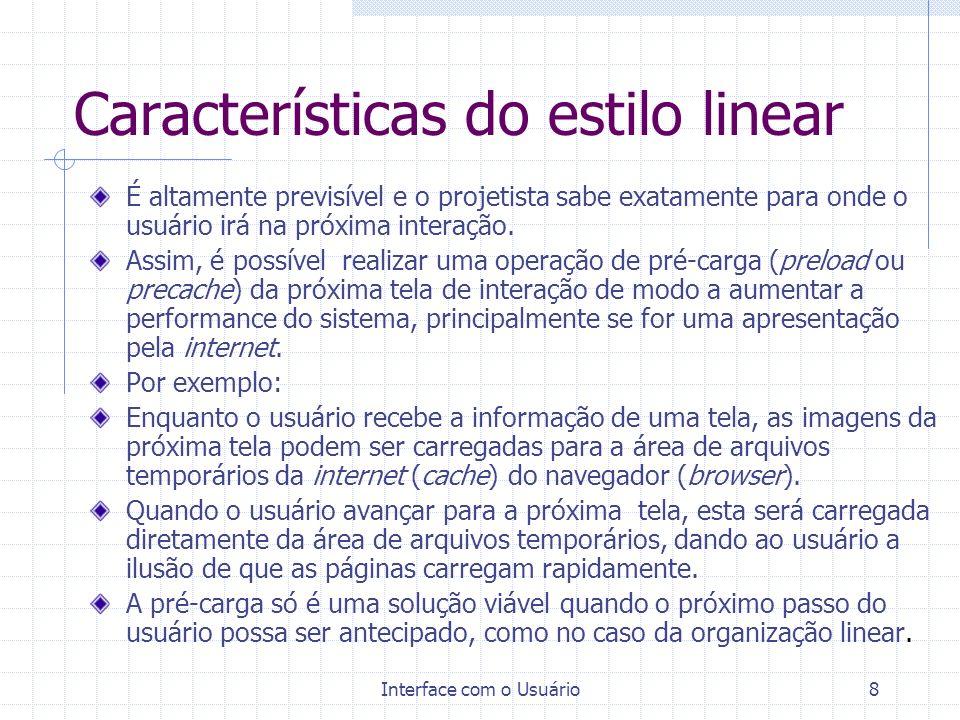 Interface com o Usuário8 Características do estilo linear É altamente previsível e o projetista sabe exatamente para onde o usuário irá na próxima int
