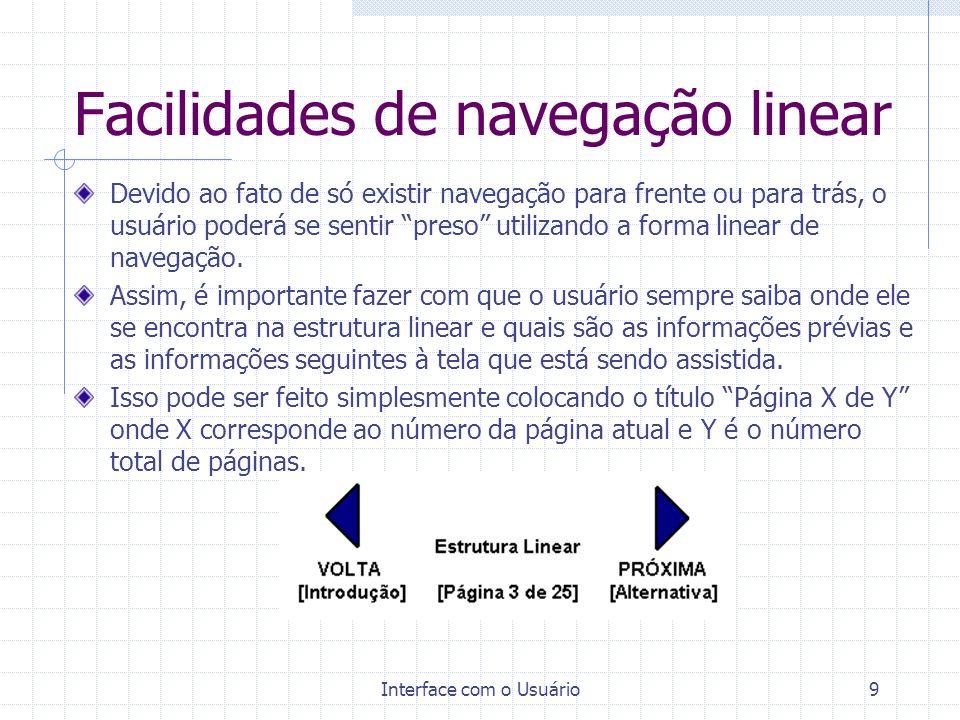 Interface com o Usuário9 Facilidades de navegação linear Devido ao fato de só existir navegação para frente ou para trás, o usuário poderá se sentir p