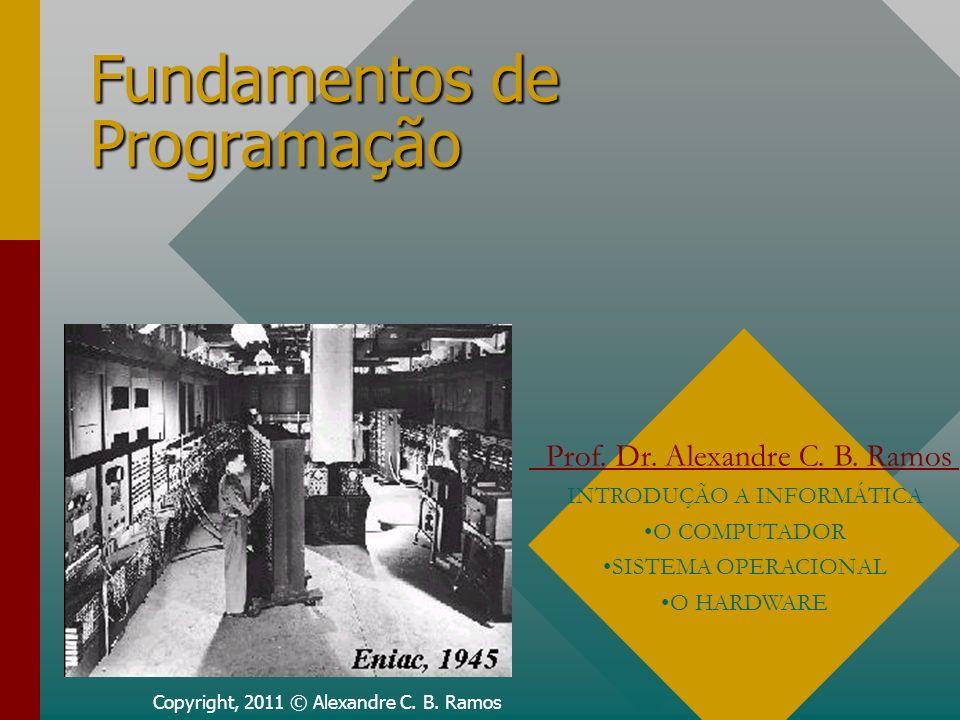 Fundamentos de Programação Copyright, 2011 © Alexandre C. B. Ramos Prof. Dr. Alexandre C. B. Ramos INTRODUÇÃO A INFORMÁTICA O COMPUTADOR SISTEMA OPERA