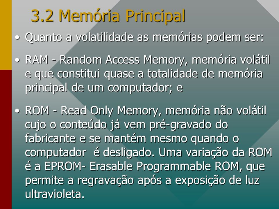 3.2 Memória Principal Quanto a volatilidade as memórias podem ser:Quanto a volatilidade as memórias podem ser: RAM - Random Access Memory, memória vol