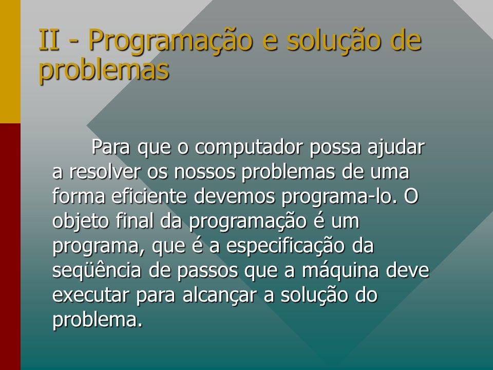 II - Programação e solução de problemas Para que o computador possa ajudar a resolver os nossos problemas de uma forma eficiente devemos programa-lo.