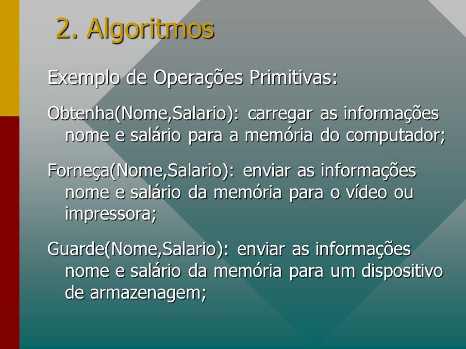 2. Algoritmos Exemplo de Operações Primitivas: Obtenha(Nome,Salario): carregar as informações nome e salário para a memória do computador; Forneça(Nom