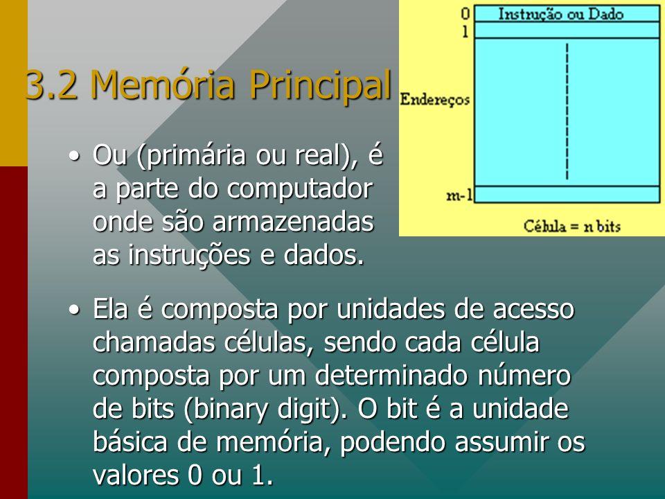 3.2 Memória Principal Ou (primária ou real), é a parte do computador onde são armazenadas as instruções e dados.Ou (primária ou real), é a parte do co
