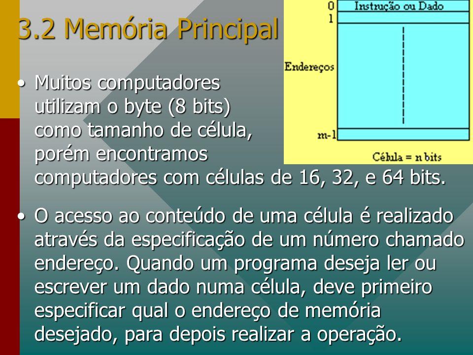 3.2 Memória Principal Muitos computadores utilizam o byte (8 bits) como tamanho de célula, porém encontramos computadores com células de 16, 32, e 64