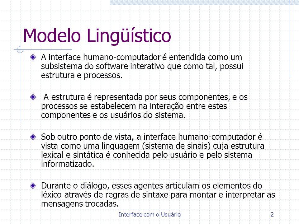 Interface com o Usuário3 Modelo Lingüístico A analogia entre interfaces com o usuário e um sistema de linguagem é detalhada abaixo: Nível de Objetivos: refere-se aos objetivos dos usuários independentemente do sistema informatizado; Nível Pragmático: refere-se as funções e estruturas de dados, associados aos conceitos do mundo real, como implementados no sistema; Nível Semântico: refere-se aos significados que o usuário desenvolve sobre a operação das funções e estruturas de dados do sistema em associação com o mundo real;