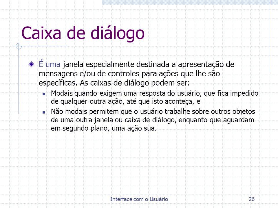 Interface com o Usuário26 Caixa de diálogo É uma janela especialmente destinada a apresentação de mensagens e/ou de controles para ações que lhe são e