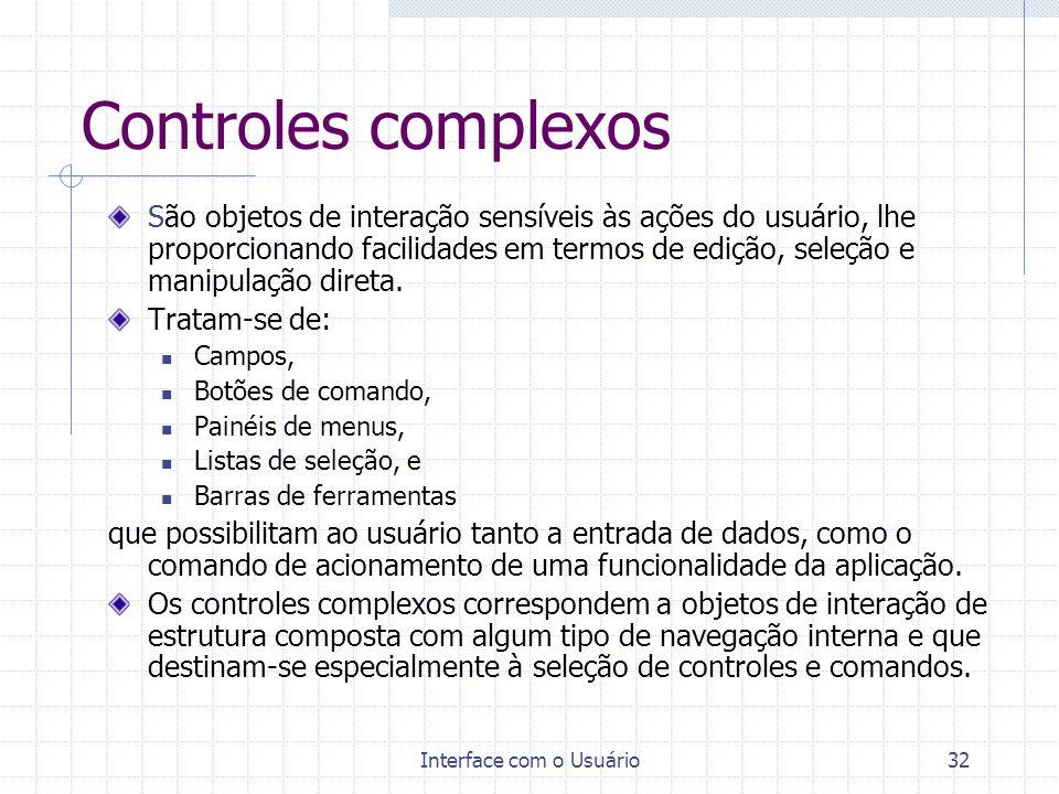 Interface com o Usuário32 Controles complexos São objetos de interação sensíveis às ações do usuário, lhe proporcionando facilidades em termos de ediç