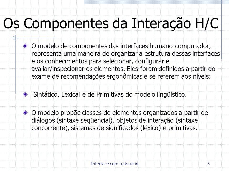 Interface com o Usuário6 Os Componentes da Interação H/C Os diálogos, vistos como seqüências de interações entre o homem e o sistema podem ser analisados segundo as perspectivas da : - função, - forma e - estrutura.