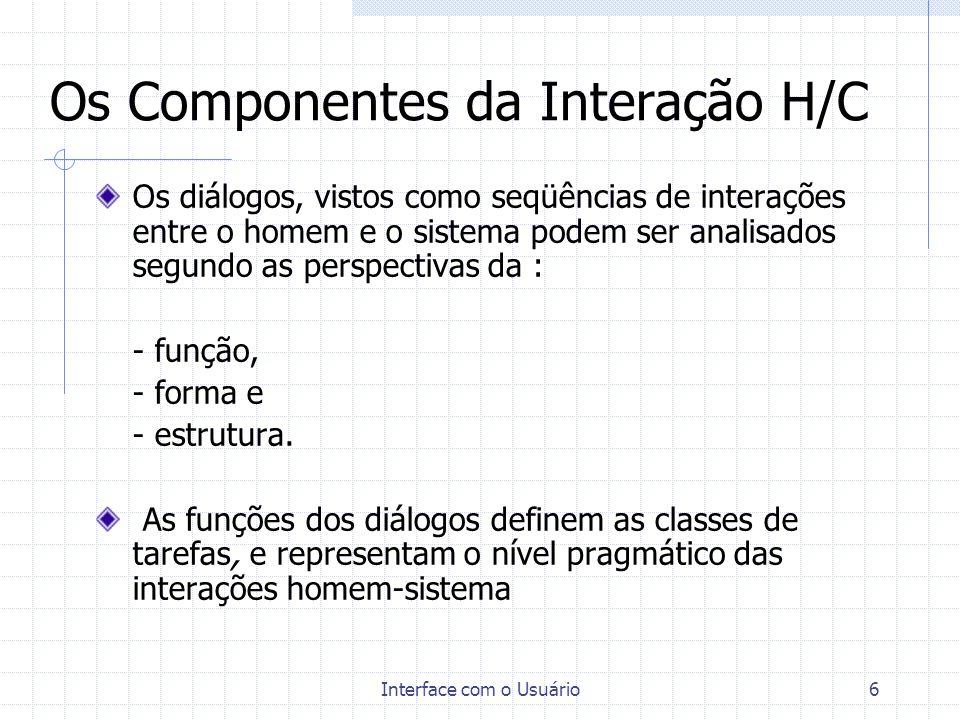 Interface com o Usuário7 Os Componentes da Interação H/C Os estilos de diálogo representam a sintaxe sequencial do modelo, que propõe as classes de: - preenchimento de formulários, - diálogo por menu, - diálogos de manipulação direta, e - diálogos de questão x resposta.