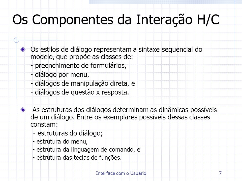 Interface com o Usuário7 Os Componentes da Interação H/C Os estilos de diálogo representam a sintaxe sequencial do modelo, que propõe as classes de: -