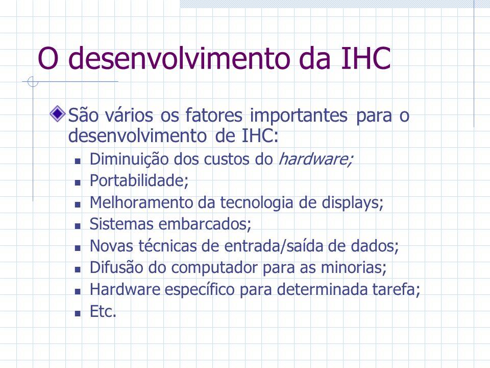 O desenvolvimento da IHC São vários os fatores importantes para o desenvolvimento de IHC: Diminuição dos custos do hardware; Portabilidade; Melhoramento da tecnologia de displays; Sistemas embarcados; Novas técnicas de entrada/saída de dados; Difusão do computador para as minorias; Hardware específico para determinada tarefa; Etc.