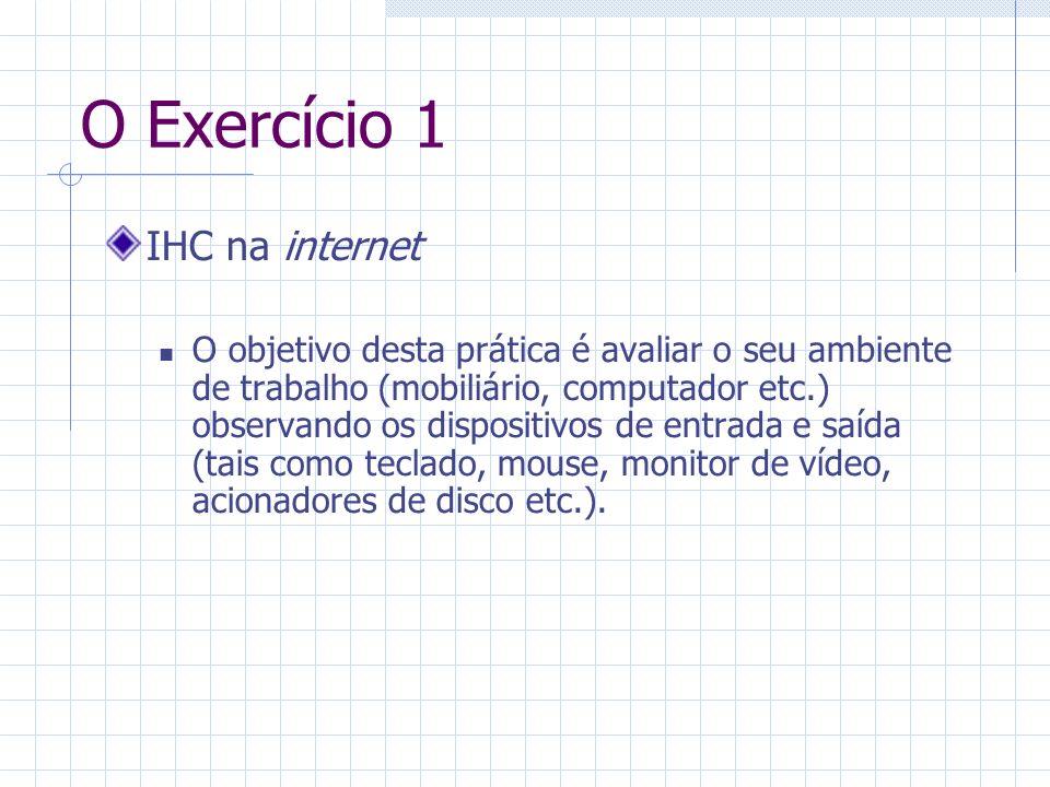 O Exercício 1 IHC na internet O objetivo desta prática é avaliar o seu ambiente de trabalho (mobiliário, computador etc.) observando os dispositivos de entrada e saída (tais como teclado, mouse, monitor de vídeo, acionadores de disco etc.).