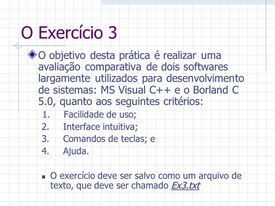 O Exercício 3 O objetivo desta prática é realizar uma avaliação comparativa de dois softwares largamente utilizados para desenvolvimento de sistemas: MS Visual C++ e o Borland C 5.0, quanto aos seguintes critérios: 1.