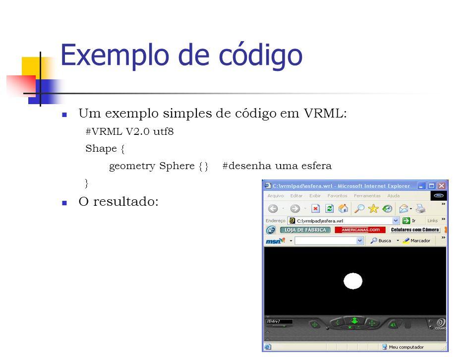 Exemplo de código Um exemplo simples de código em VRML: #VRML V2.0 utf8 Shape { geometry Sphere { } #desenha uma esfera } O resultado: