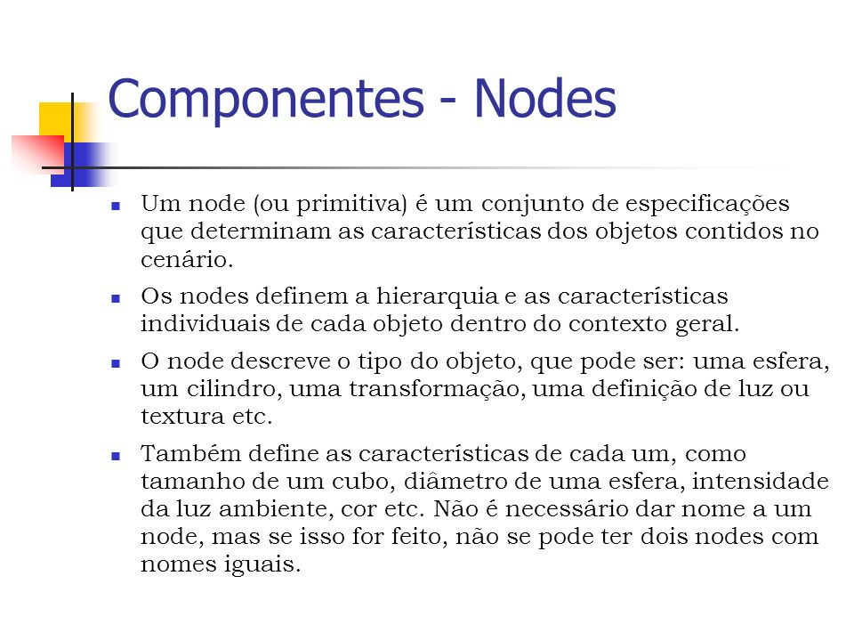 Componentes - Nodes Um node (ou primitiva) é um conjunto de especificações que determinam as características dos objetos contidos no cenário.