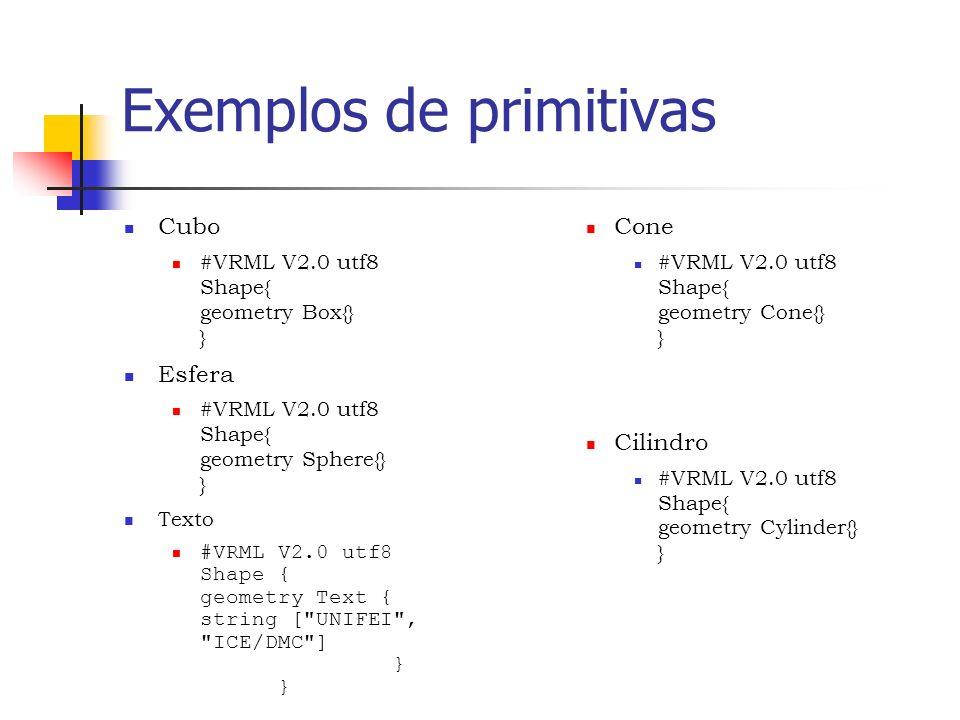 Exemplos de primitivas Cubo #VRML V2.0 utf8 Shape{ geometry Box{} } Esfera #VRML V2.0 utf8 Shape{ geometry Sphere{} } Texto #VRML V2.0 utf8 Shape { geometry Text { string [ UNIFEI , ICE/DMC ] } } Cone #VRML V2.0 utf8 Shape{ geometry Cone{} } Cilindro #VRML V2.0 utf8 Shape{ geometry Cylinder{} }