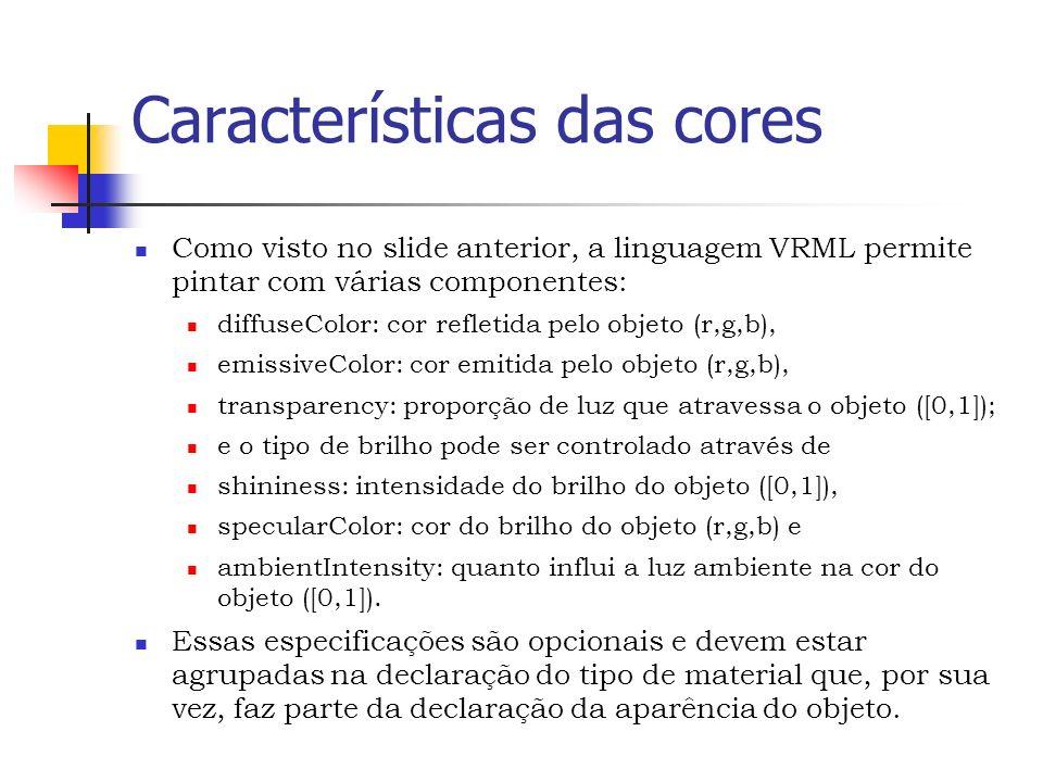 Características das cores Como visto no slide anterior, a linguagem VRML permite pintar com várias componentes: diffuseColor: cor refletida pelo objeto (r,g,b), emissiveColor: cor emitida pelo objeto (r,g,b), transparency: proporção de luz que atravessa o objeto ([0,1]); e o tipo de brilho pode ser controlado através de shininess: intensidade do brilho do objeto ([0,1]), specularColor: cor do brilho do objeto (r,g,b) e ambientIntensity: quanto influi a luz ambiente na cor do objeto ([0,1]).
