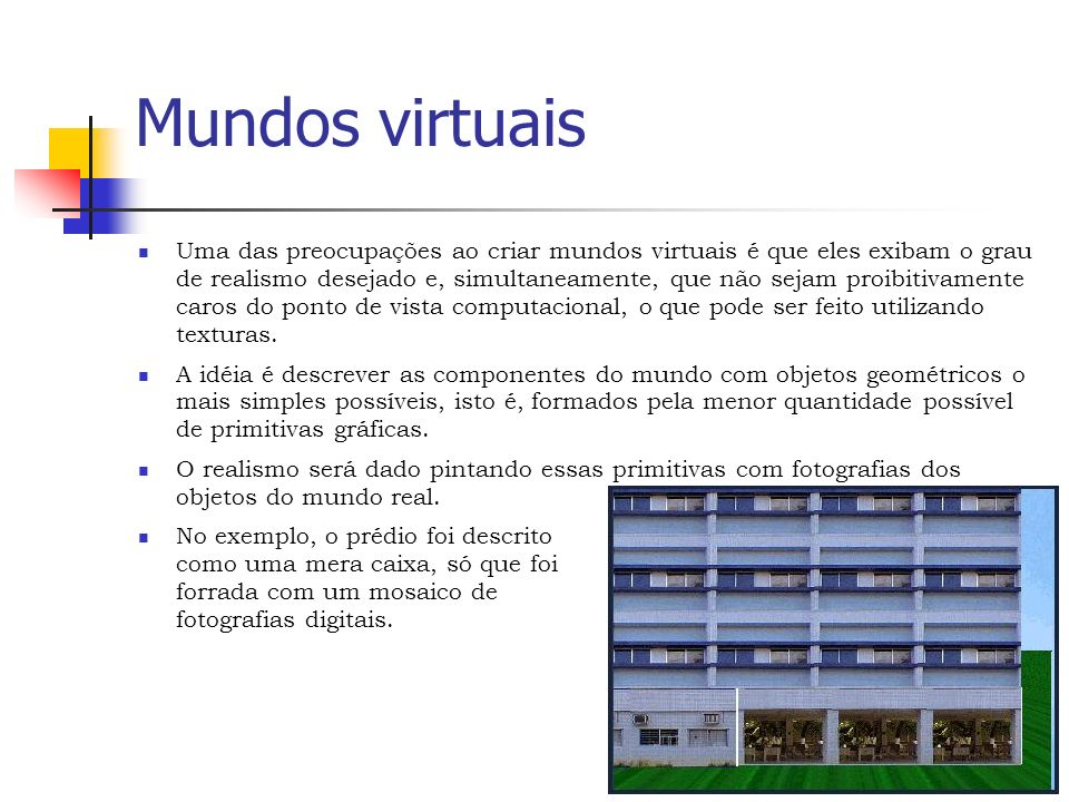 Mundos virtuais Uma das preocupações ao criar mundos virtuais é que eles exibam o grau de realismo desejado e, simultaneamente, que não sejam proibitivamente caros do ponto de vista computacional, o que pode ser feito utilizando texturas.