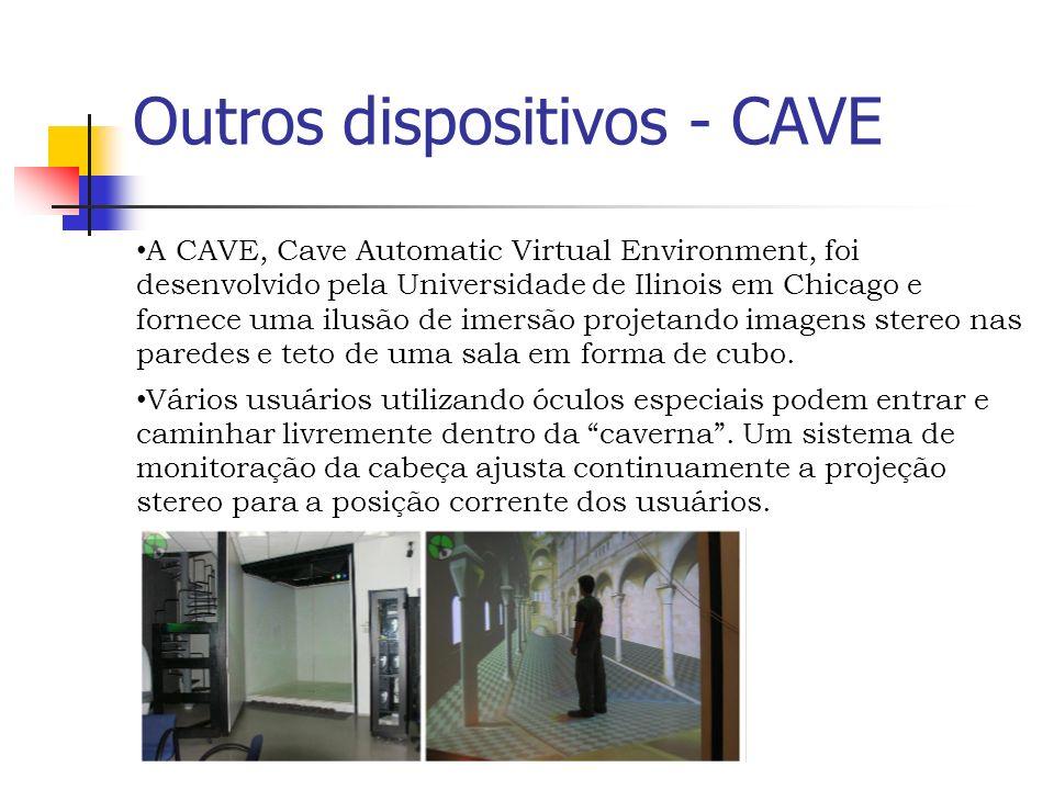 Outros dispositivos - CAVE A CAVE, Cave Automatic Virtual Environment, foi desenvolvido pela Universidade de Ilinois em Chicago e fornece uma ilusão de imersão projetando imagens stereo nas paredes e teto de uma sala em forma de cubo.