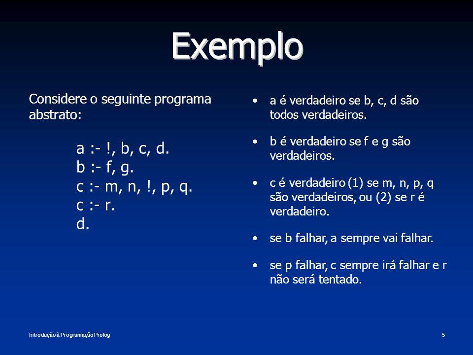 Introdução à Programação Prolog5 Exemplo Considere o seguinte programa abstrato: a :- !, b, c, d. b :- f, g. c :- m, n, !, p, q. c :- r. d. a é verdad