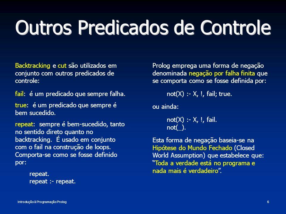 Introdução à Programação Prolog6 Outros Predicados de Controle Backtracking e cut são utilizados em conjunto com outros predicados de controle: fail: