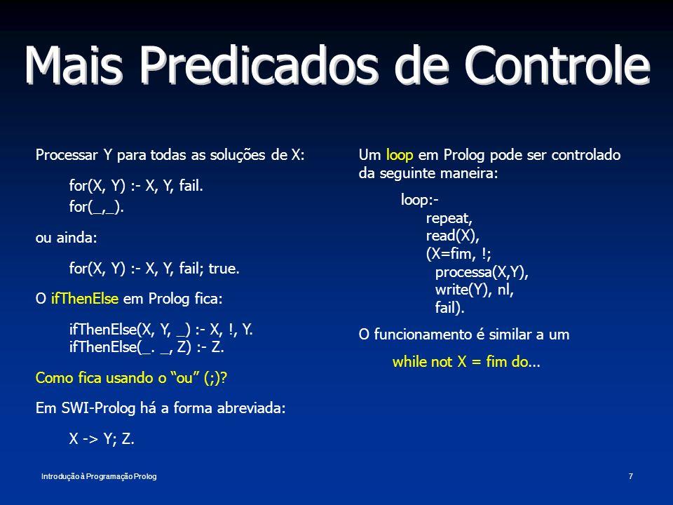Introdução à Programação Prolog7 Mais Predicados de Controle Processar Y para todas as soluções de X: for(X, Y) :- X, Y, fail. for(_,_). ou ainda: for