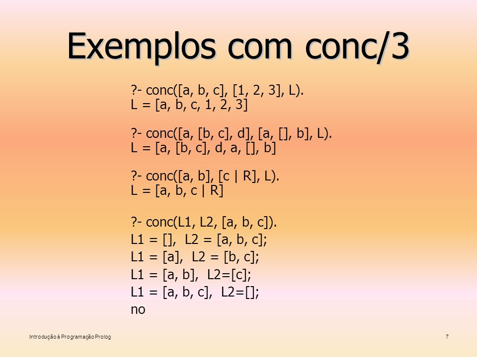 Introdução à Programação Prolog7 Exemplos com conc/3 ?- conc([a, b, c], [1, 2, 3], L). L = [a, b, c, 1, 2, 3] ?- conc([a, [b, c], d], [a, [], b], L).