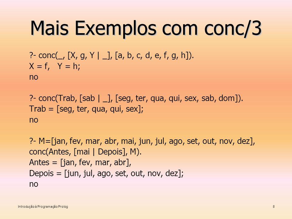 Introdução à Programação Prolog8 Mais Exemplos com conc/3 ?- conc(_, [X, g, Y   _], [a, b, c, d, e, f, g, h]). X = f, Y = h; no ?- conc(Trab, [sab   _