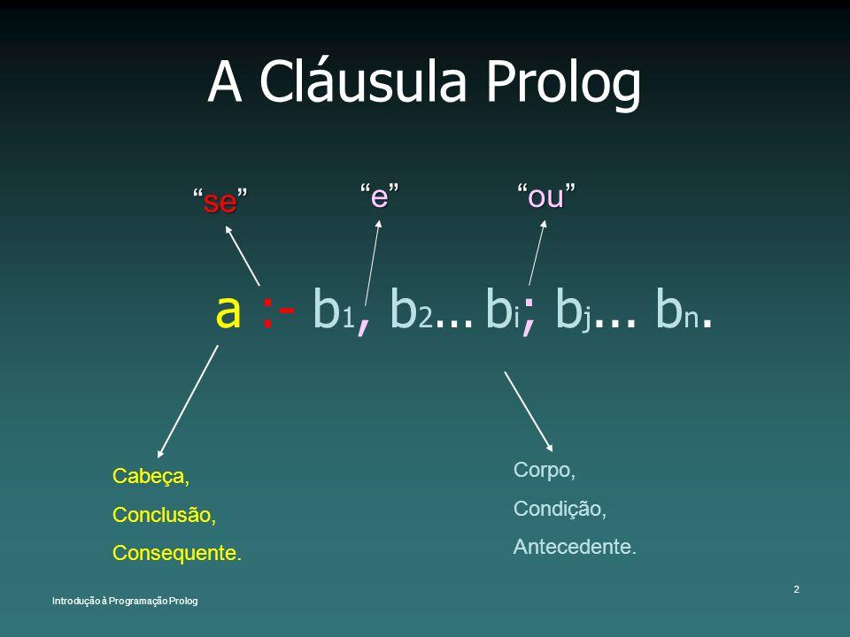 Introdução à Programação Prolog 2 A Cláusula Prolog a :- b 1, b 2... b i ; b j... b n. Cabeça, Conclusão, Consequente. Corpo, Condição, Antecedente. s