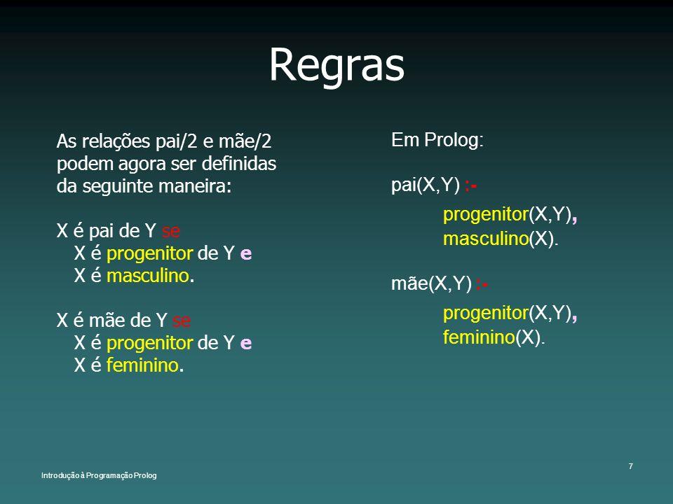 Introdução à Programação Prolog 7 Regras As relações pai/2 e mãe/2 podem agora ser definidas da seguinte maneira: X é pai de Y se X é progenitor de Y