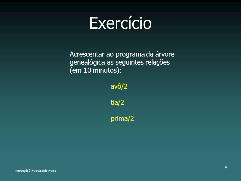 Introdução à Programação Prolog 9 Exercício Acrescentar ao programa da árvore genealógica as seguintes relações (em 10 minutos): avô/2 tia/2 prima/2