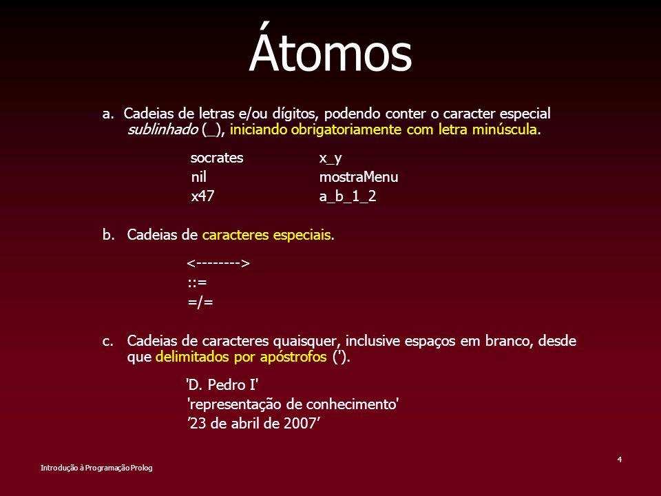 Introdução à Programação Prolog 4 Átomos a. Cadeias de letras e/ou dígitos, podendo conter o caracter especial sublinhado (_), iniciando obrigatoriame