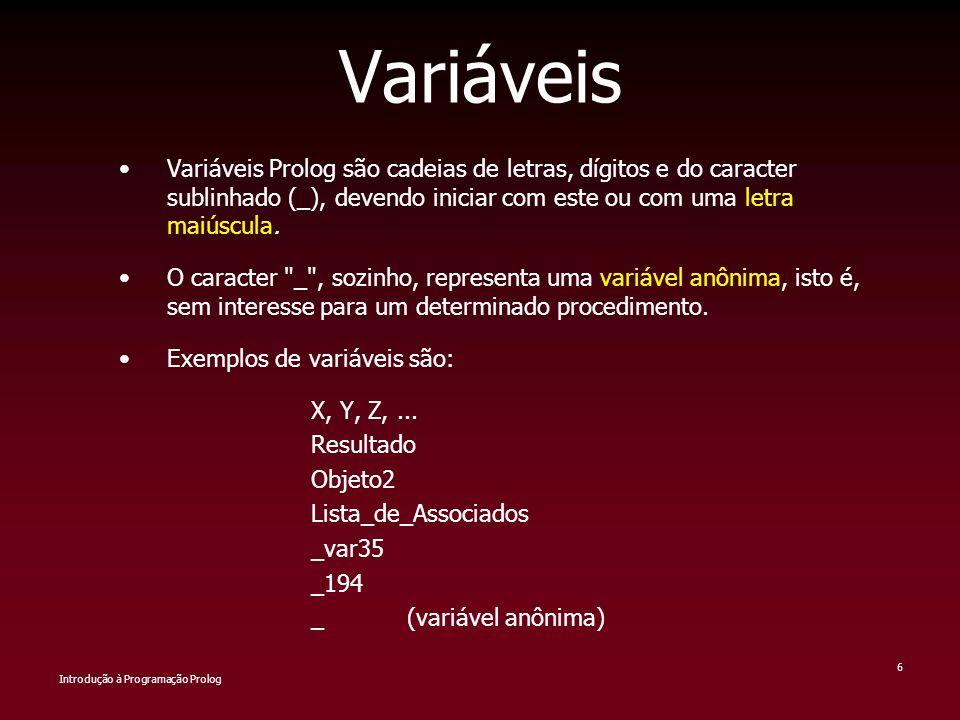 Introdução à Programação Prolog 6 Variáveis Variáveis Prolog são cadeias de letras, dígitos e do caracter sublinhado (_), devendo iniciar com este ou