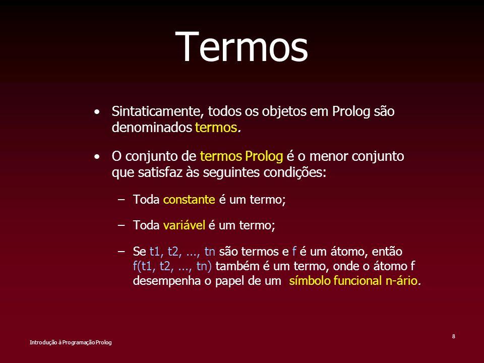 Introdução à Programação Prolog 8 Termos Sintaticamente, todos os objetos em Prolog são denominados termos. O conjunto de termos Prolog é o menor conj