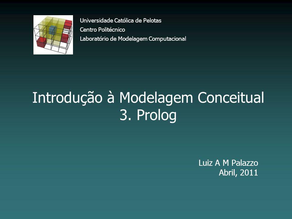 Introdução à Modelagem Conceitual 3. Prolog Luiz A M Palazzo Abril, 2011 Universidade Católica de Pelotas Centro Politécnico Laboratório de Modelagem