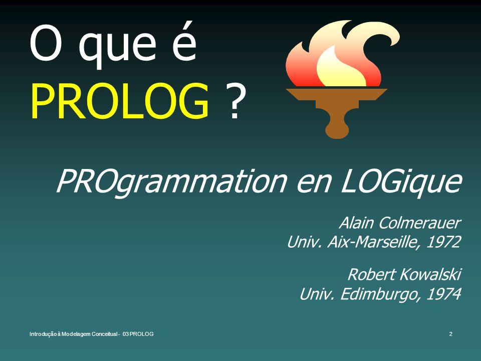 Introdução à Modelagem Conceitual - 03 PROLOG2 O que é PROLOG ? PROgrammation en LOGique Alain Colmerauer Univ. Aix-Marseille, 1972 Robert Kowalski Un