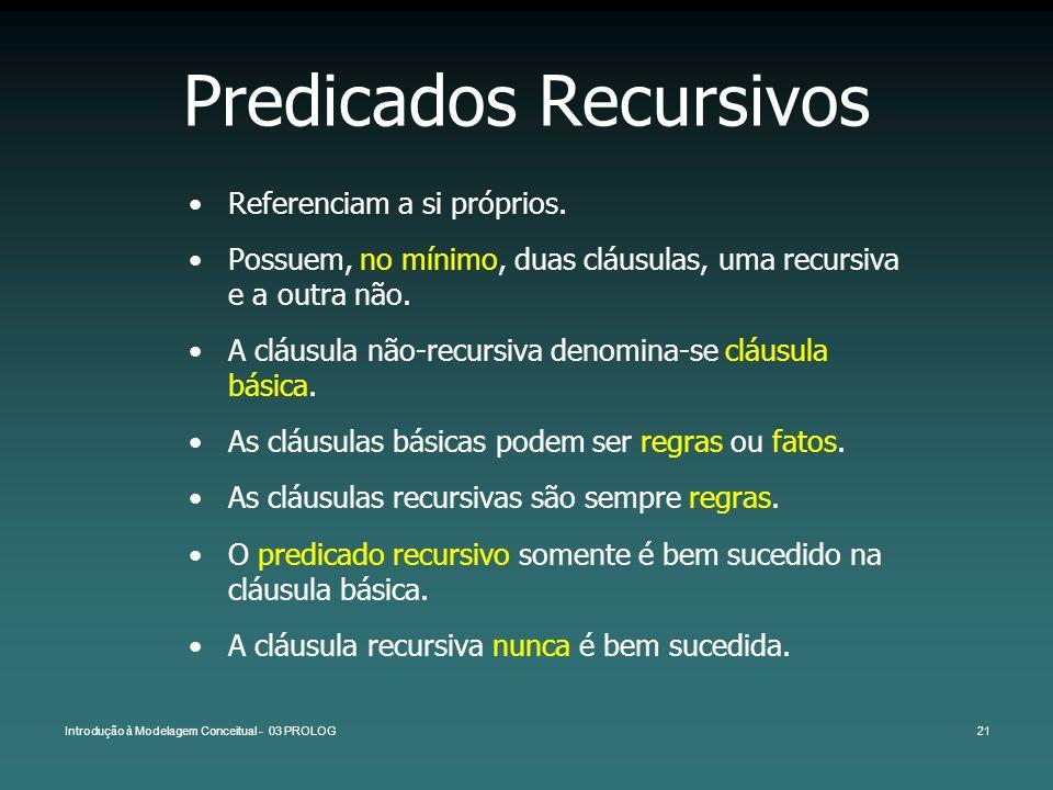 Introdução à Modelagem Conceitual - 03 PROLOG21 Predicados Recursivos Referenciam a si próprios. Possuem, no mínimo, duas cláusulas, uma recursiva e a