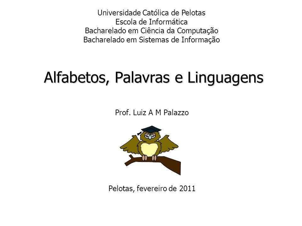 Alfabetos, Palavras e Linguagens Prof. Luiz A M Palazzo Pelotas, fevereiro de 2011 Universidade Católica de Pelotas Escola de Informática Bacharelado