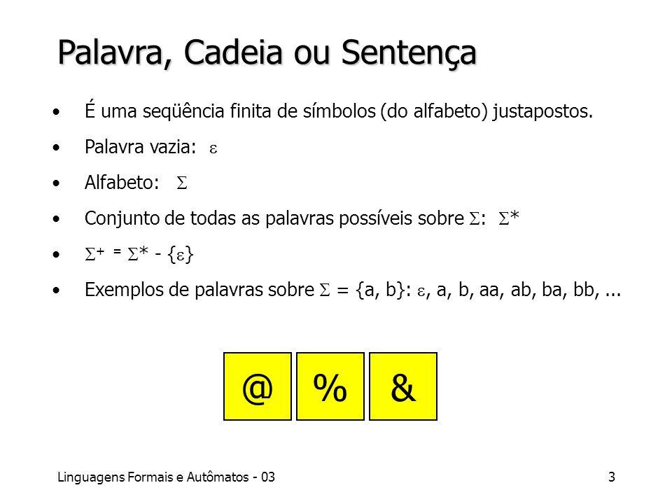 Linguagens Formais e Autômatos - 033 Palavra, Cadeia ou Sentença É uma seqüência finita de símbolos (do alfabeto) justapostos. Palavra vazia: Alfabeto