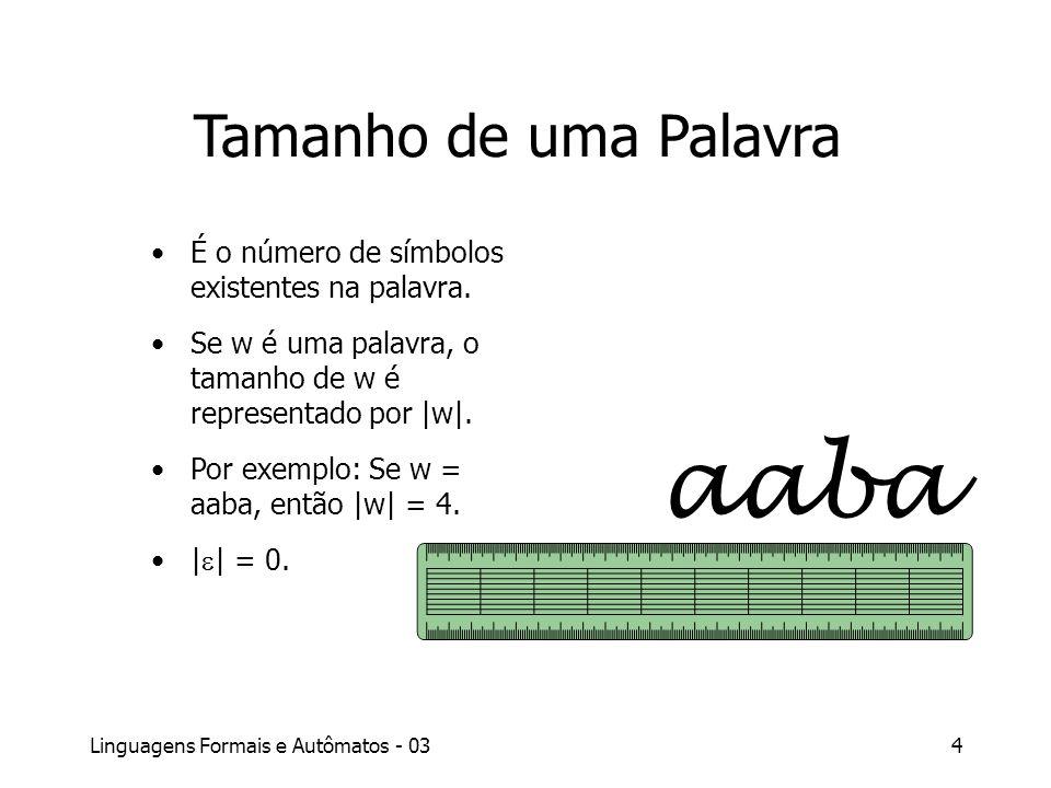 Linguagens Formais e Autômatos - 034 Tamanho de uma Palavra É o número de símbolos existentes na palavra. Se w é uma palavra, o tamanho de w é represe