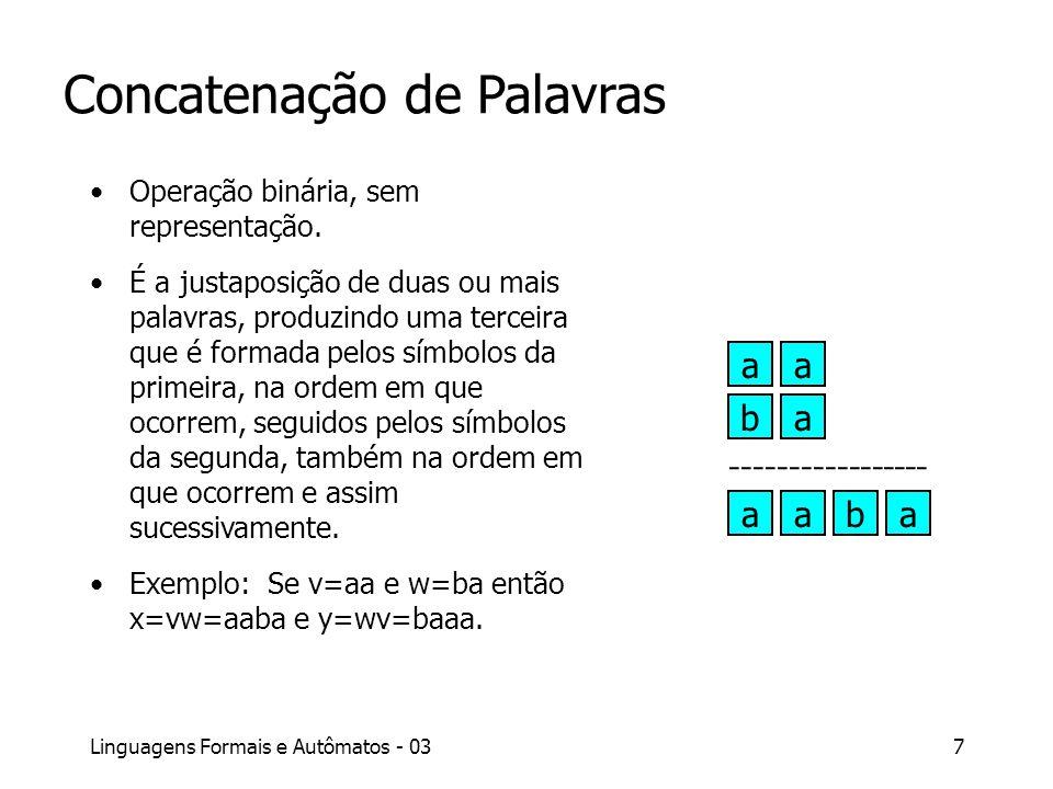 Linguagens Formais e Autômatos - 037 Concatenação de Palavras Operação binária, sem representação. É a justaposição de duas ou mais palavras, produzin