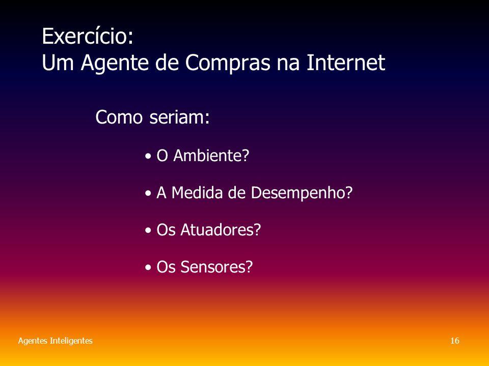 Agentes Inteligentes16 Exercício: Um Agente de Compras na Internet Como seriam: O Ambiente.