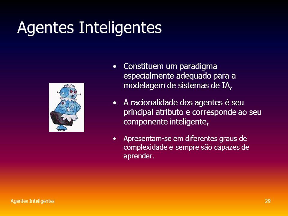 Agentes Inteligentes29 Agentes Inteligentes Constituem um paradigma especialmente adequado para a modelagem de sistemas de IA, A racionalidade dos agentes é seu principal atributo e corresponde ao seu componente inteligente, Apresentam-se em diferentes graus de complexidade e sempre são capazes de aprender.